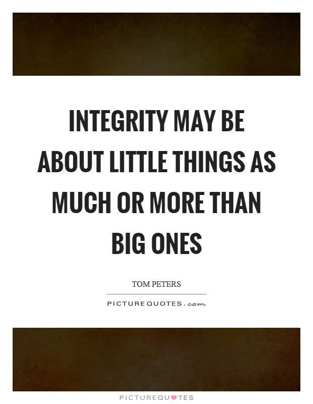 Integrity may be about little things as much or more than big ones Picture Quote #1