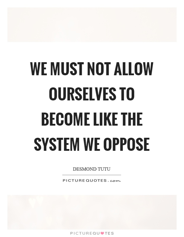 We must not allow ourselves to become like the system we oppose Picture Quote #1