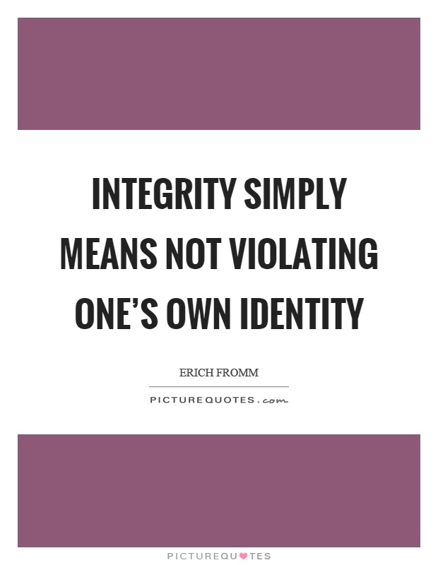 Integrity simply means not violating one's own identity Picture Quote #1