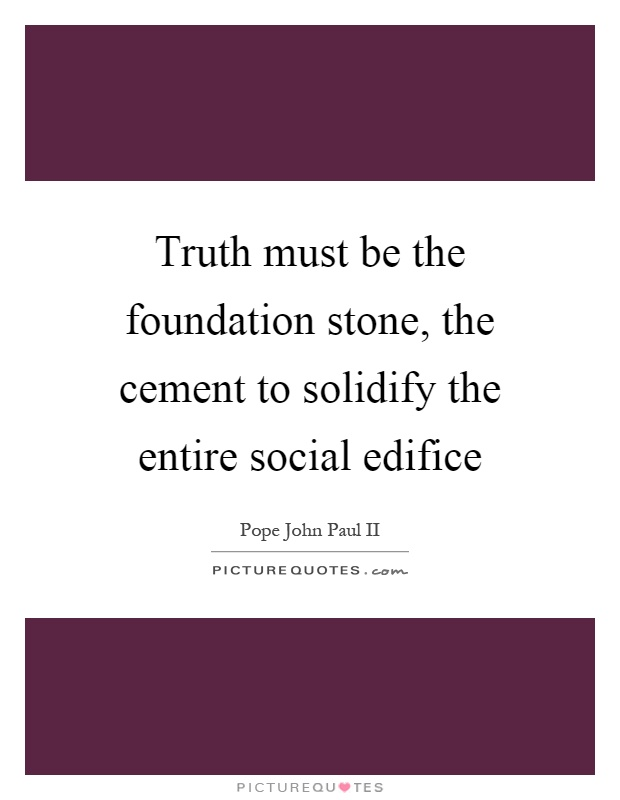 Truth must be the foundation stone, the cement to solidify the entire social edifice Picture Quote #1