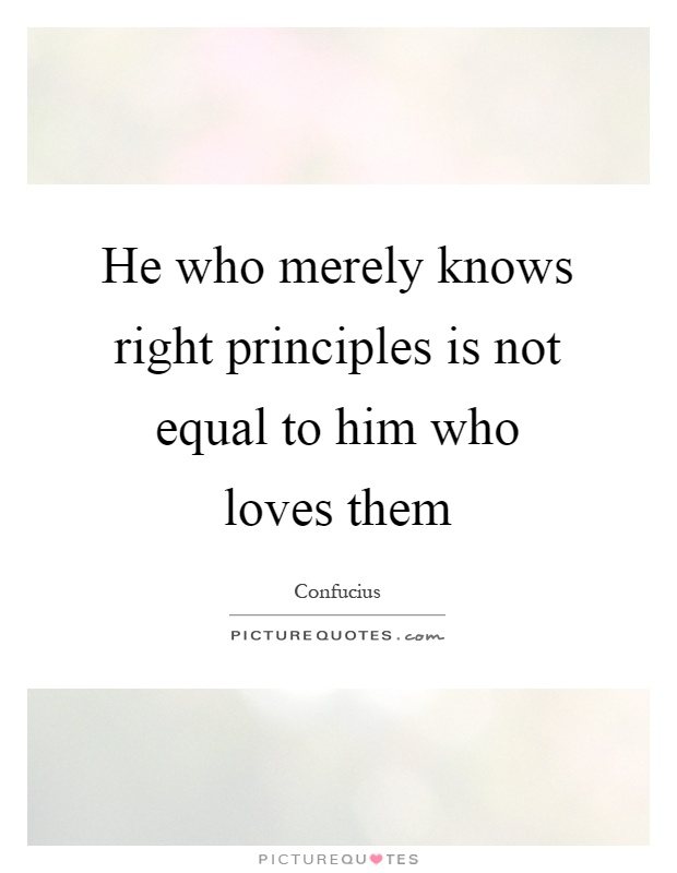 He who merely knows right principles is not equal to him who loves them Picture Quote #1