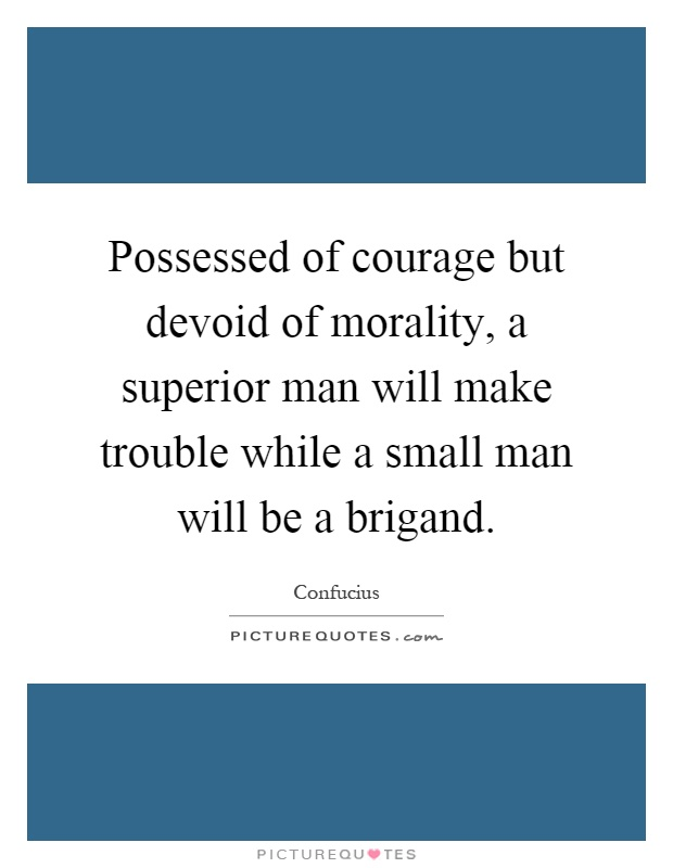 Possessed of courage but devoid of morality, a superior man will make trouble while a small man will be a brigand Picture Quote #1