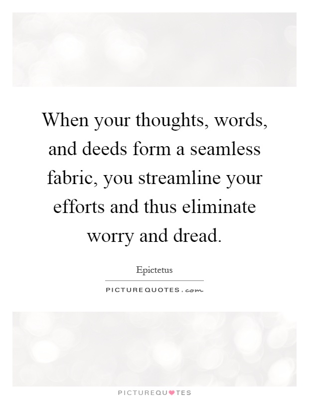 When your thoughts, words, and deeds form a seamless fabric, you streamline your efforts and thus eliminate worry and dread Picture Quote #1