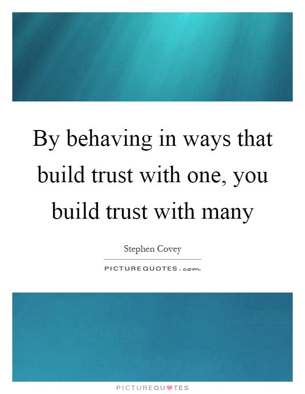 By behaving in ways that build trust with one, you build trust with many Picture Quote #1