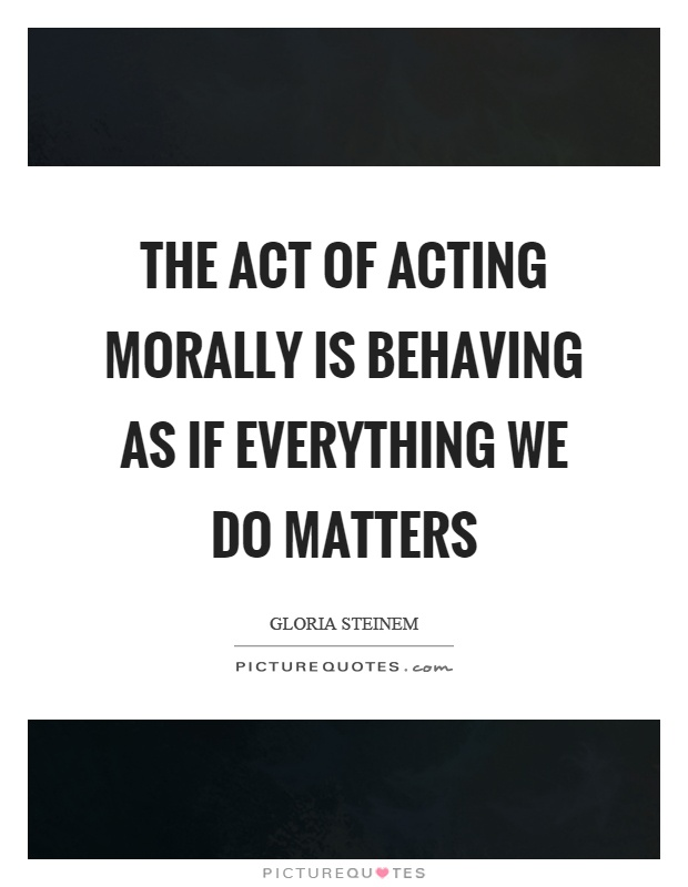 The act of acting morally is behaving as if everything we do matters Picture Quote #1