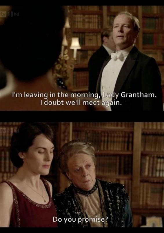 I'm leaving in the morning, Lady Grantham. I doubt we'll meet again. Do you promise? Picture Quote #1