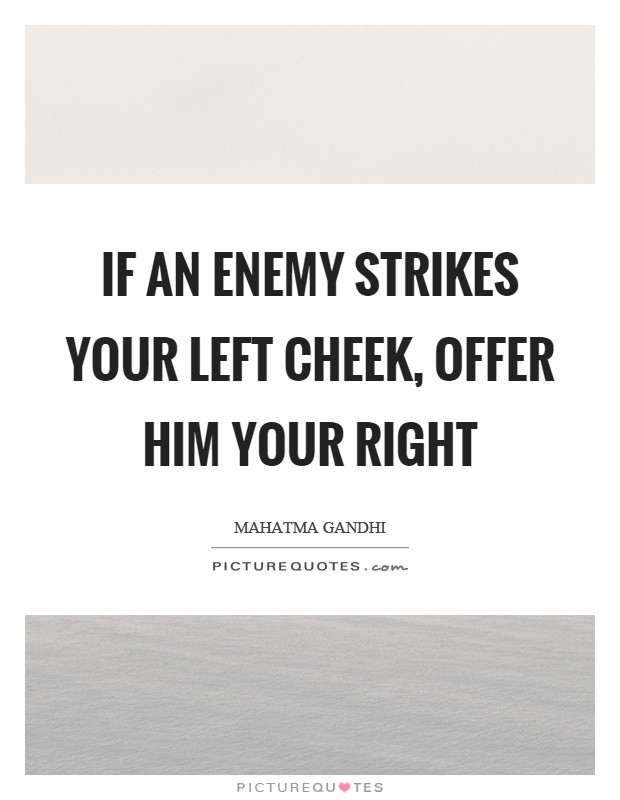If an enemy strikes your left cheek, offer him your right Picture Quote #1