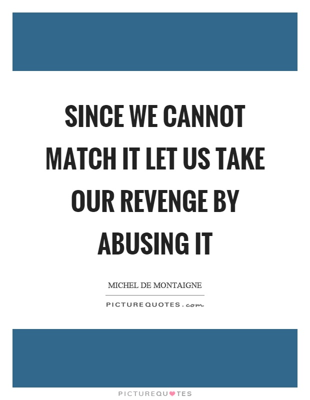 Since we cannot match it let us take our revenge by abusing it Picture Quote #1