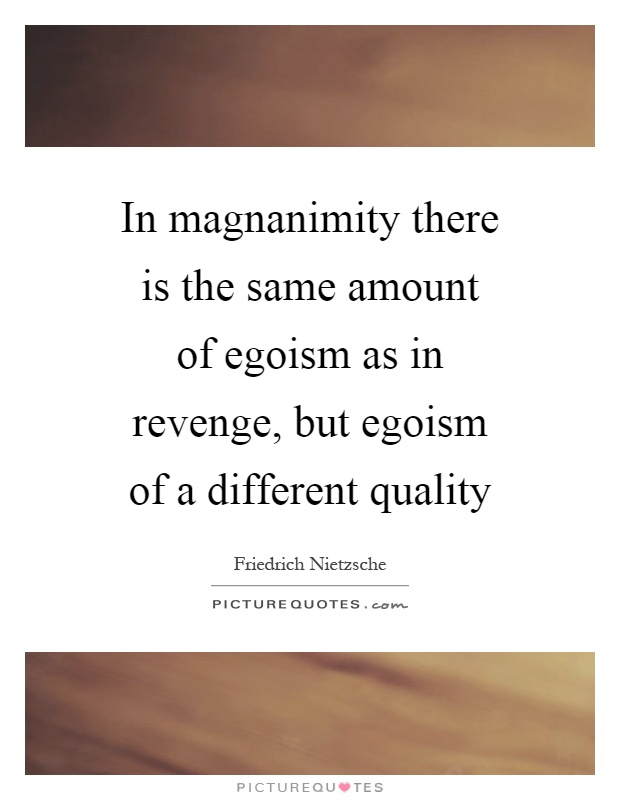 In magnanimity there is the same amount of egoism as in revenge, but egoism of a different quality Picture Quote #1