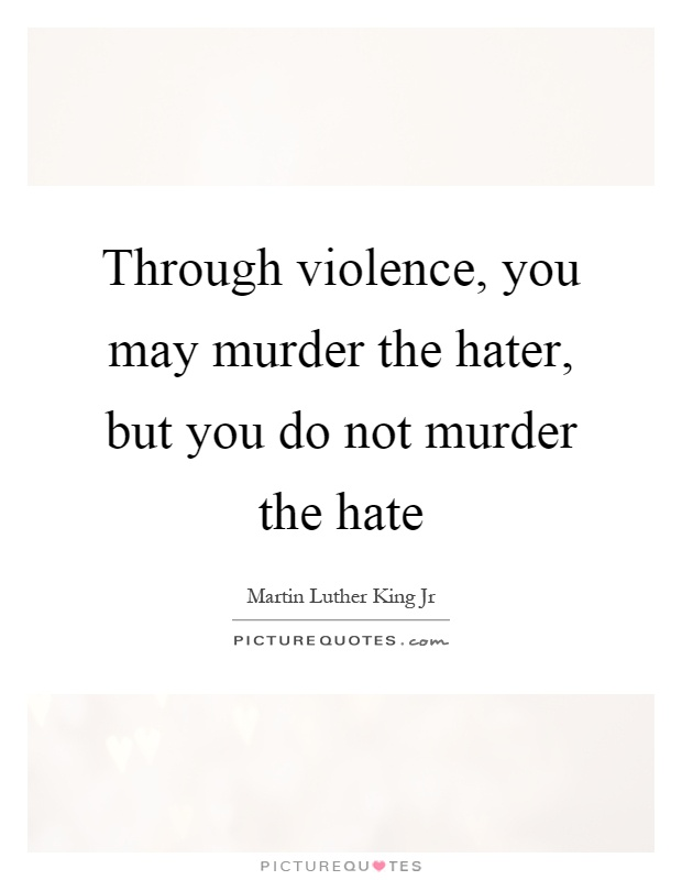Through violence, you may murder the hater, but you do not murder the hate Picture Quote #1