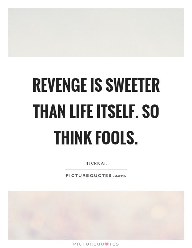 Revenge is sweeter than life itself. So think fools Picture Quote #1