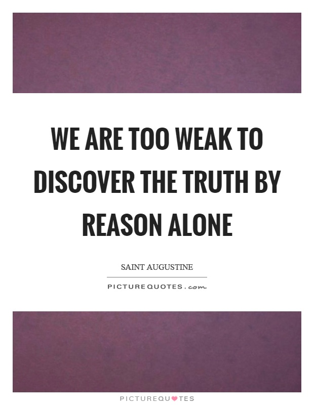 We are too weak to discover the truth by reason alone Picture Quote #1