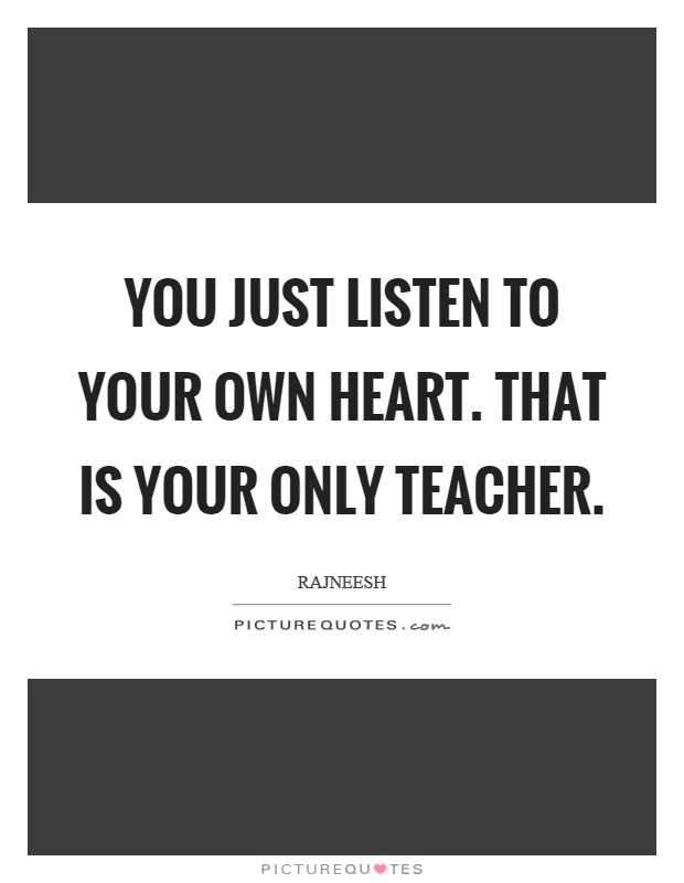 You just listen to your own heart. That is your only teacher Picture Quote #1
