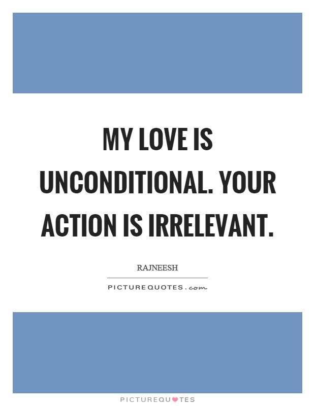 My love is unconditional. Your action is irrelevant Picture Quote #1