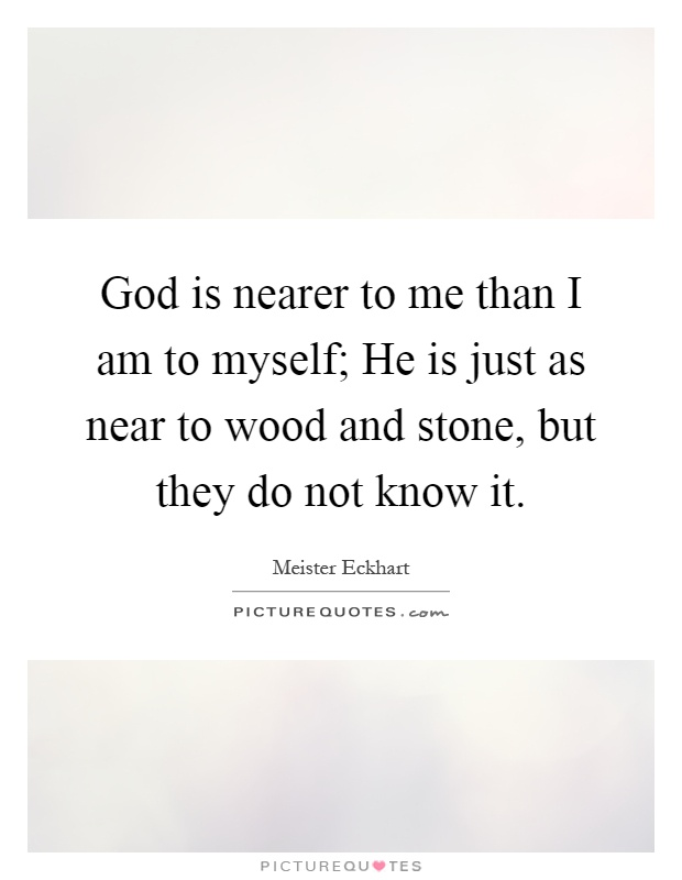 God is nearer to me than I am to myself; He is just as near to wood and stone, but they do not know it Picture Quote #1