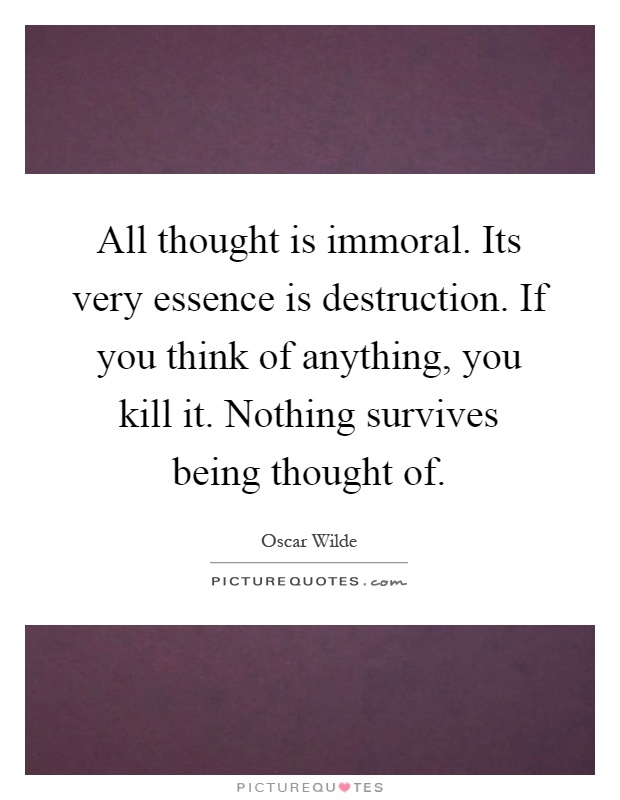 All thought is immoral. Its very essence is destruction. If you think of anything, you kill it. Nothing survives being thought of Picture Quote #1