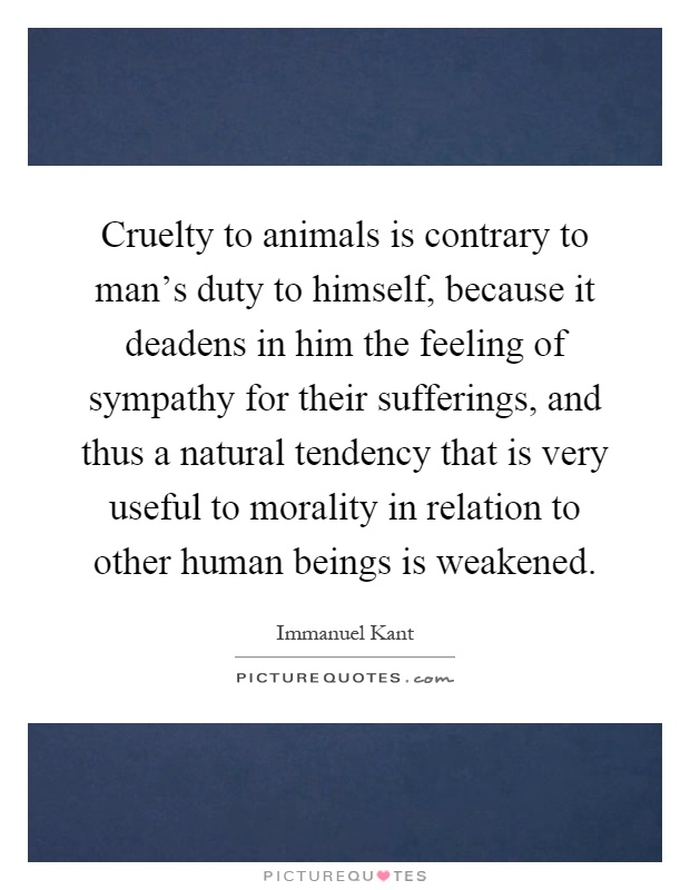 Cruelty to animals is contrary to man's duty to himself, because it deadens in him the feeling of sympathy for their sufferings, and thus a natural tendency that is very useful to morality in relation to other human beings is weakened Picture Quote #1