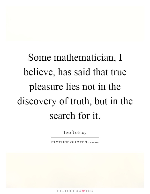 Some mathematician, I believe, has said that true pleasure lies not in the discovery of truth, but in the search for it Picture Quote #1