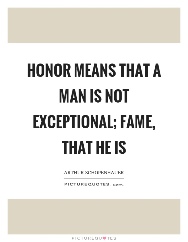 Honor means that a man is not exceptional; fame, that he is Picture Quote #1