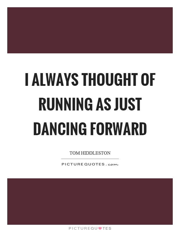 I always thought of running as just dancing forward Picture Quote #1