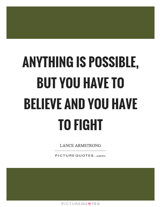 Anything is possible, but you have to believe and you have to fight Picture Quote #1