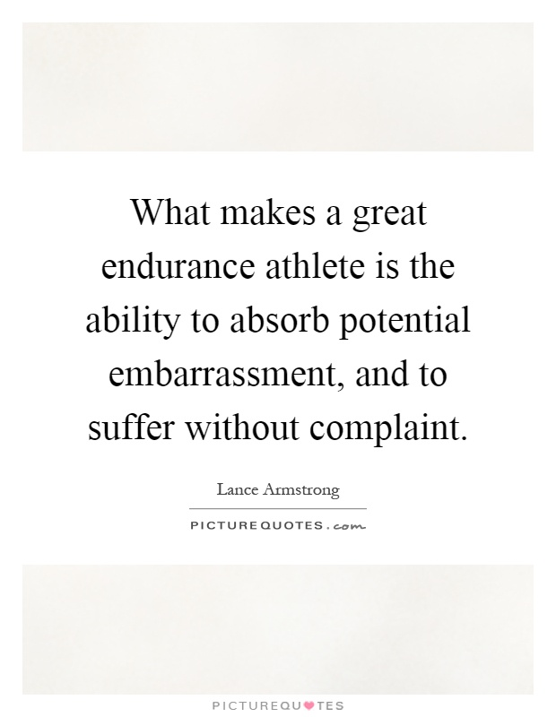 What makes a great endurance athlete is the ability to absorb potential embarrassment, and to suffer without complaint Picture Quote #1