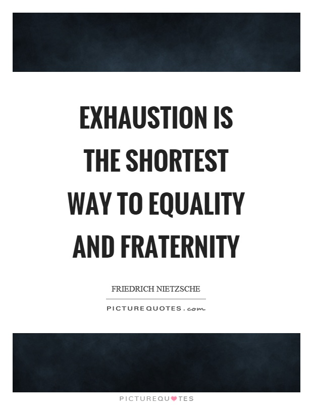 Exhaustion is the shortest way to equality and fraternity Picture Quote #1