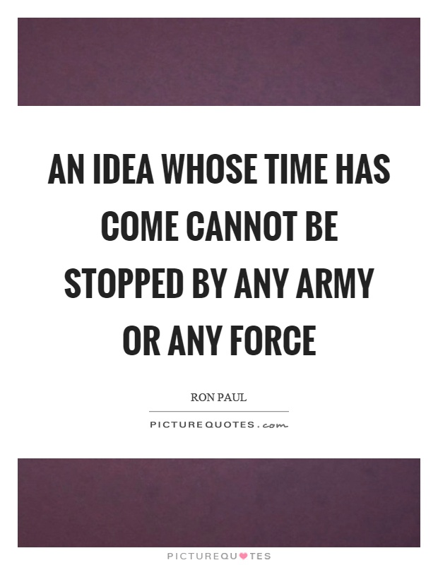 An idea whose time has come cannot be stopped by any army or any force Picture Quote #1