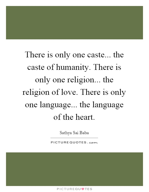 There is only one caste... the caste of humanity. There is only one religion... the religion of love. There is only one language... the language of the heart Picture Quote #1