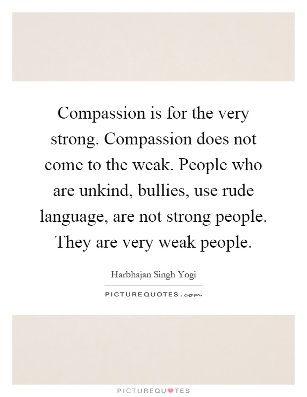 Compassion is for the very strong. Compassion does not come to the weak. People who are unkind, bullies, use rude language, are not strong people. They are very weak people Picture Quote #1