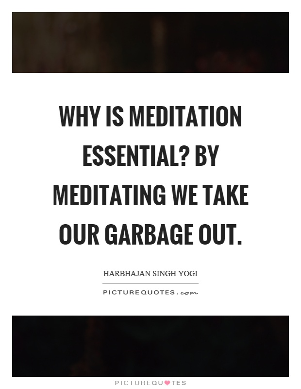 Why is meditation essential? By meditating we take our garbage out Picture Quote #1