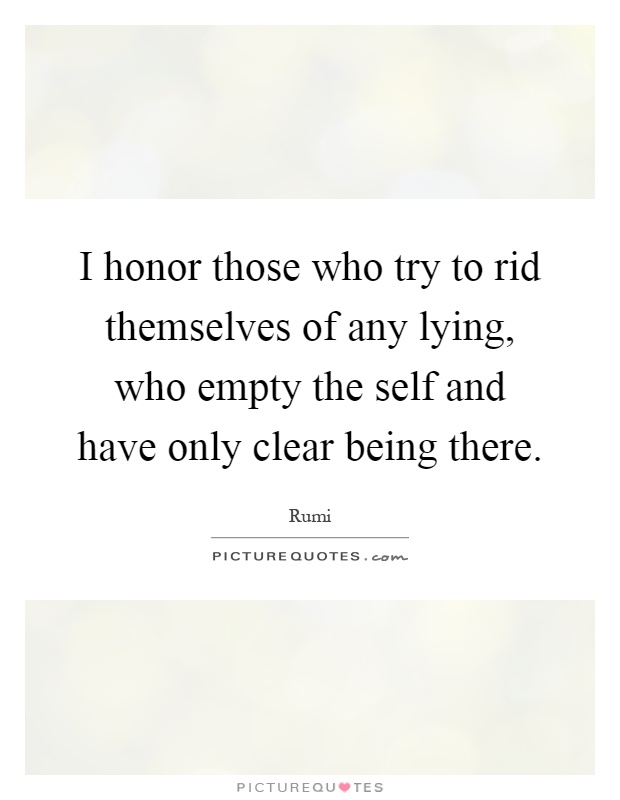 I honor those who try to rid themselves of any lying, who empty the self and have only clear being there Picture Quote #1