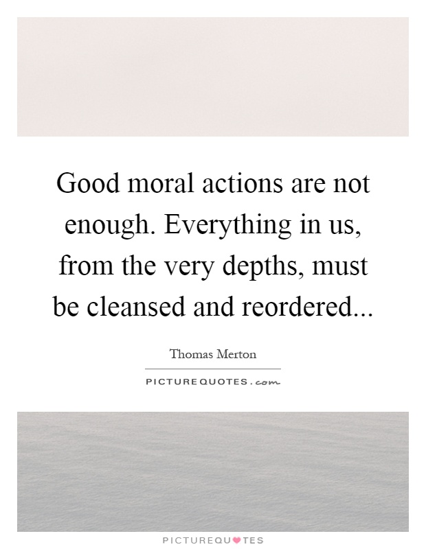 Good moral actions are not enough. Everything in us, from the very depths, must be cleansed and reordered Picture Quote #1