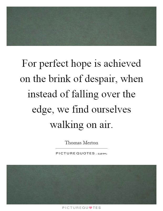 For perfect hope is achieved on the brink of despair, when instead of falling over the edge, we find ourselves walking on air Picture Quote #1