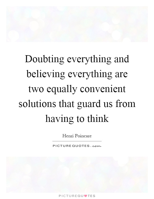 Doubting everything and believing everything are two equally convenient solutions that guard us from having to think Picture Quote #1