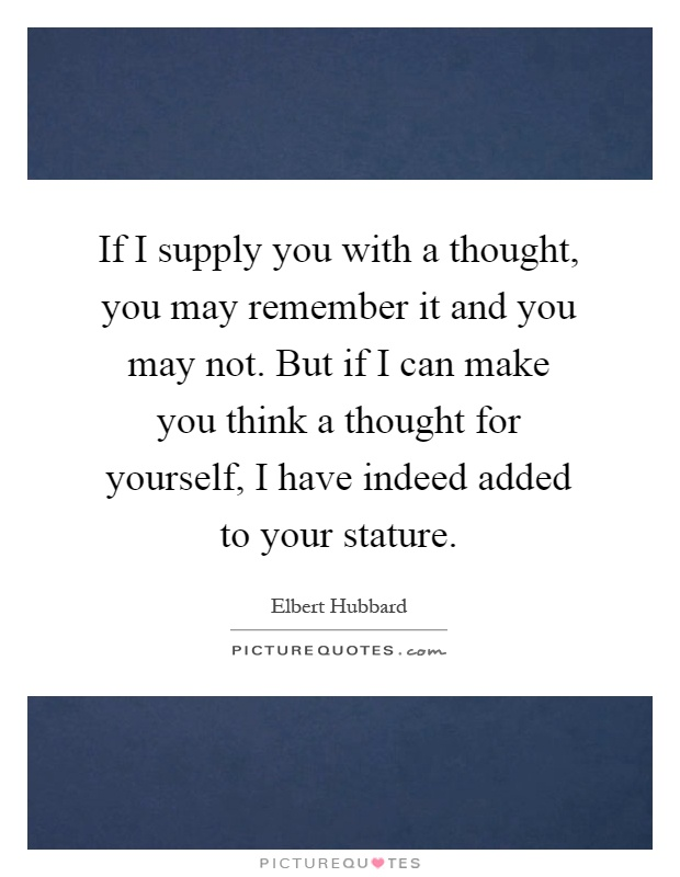 If I supply you with a thought, you may remember it and you may not. But if I can make you think a thought for yourself, I have indeed added to your stature Picture Quote #1