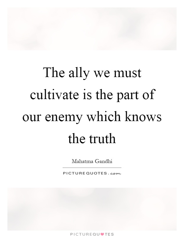 The ally we must cultivate is the part of our enemy which knows the truth Picture Quote #1
