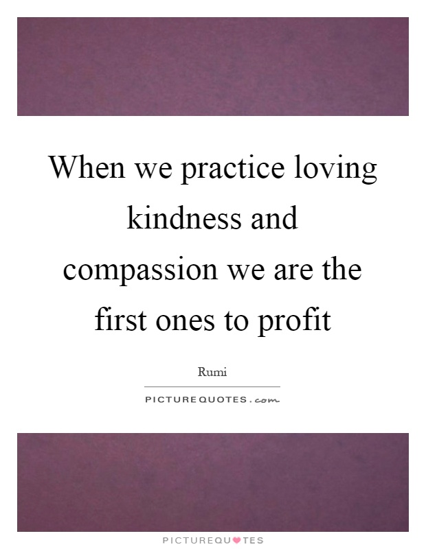 When we practice loving kindness and compassion we are the first ones to profit Picture Quote #1