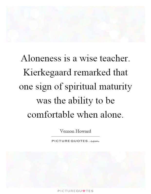 Aloneness is a wise teacher. Kierkegaard remarked that one sign of spiritual maturity was the ability to be comfortable when alone Picture Quote #1