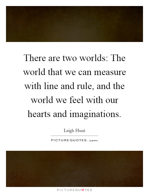 There are two worlds: The world that we can measure with line and rule, and the world we feel with our hearts and imaginations Picture Quote #1
