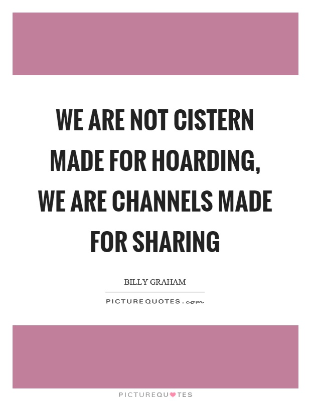 We are not cistern made for hoarding, we are channels made for sharing Picture Quote #1