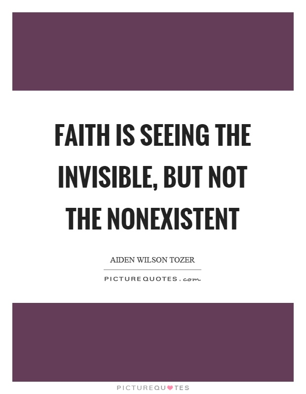 Faith is seeing the invisible, but not the nonexistent Picture Quote #1