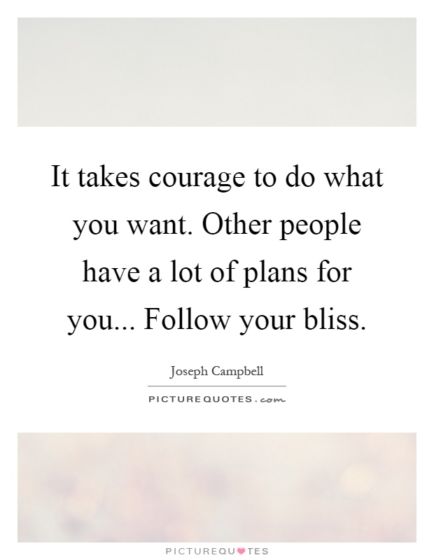 It takes courage to do what you want. Other people have a lot of plans for you... Follow your bliss Picture Quote #1