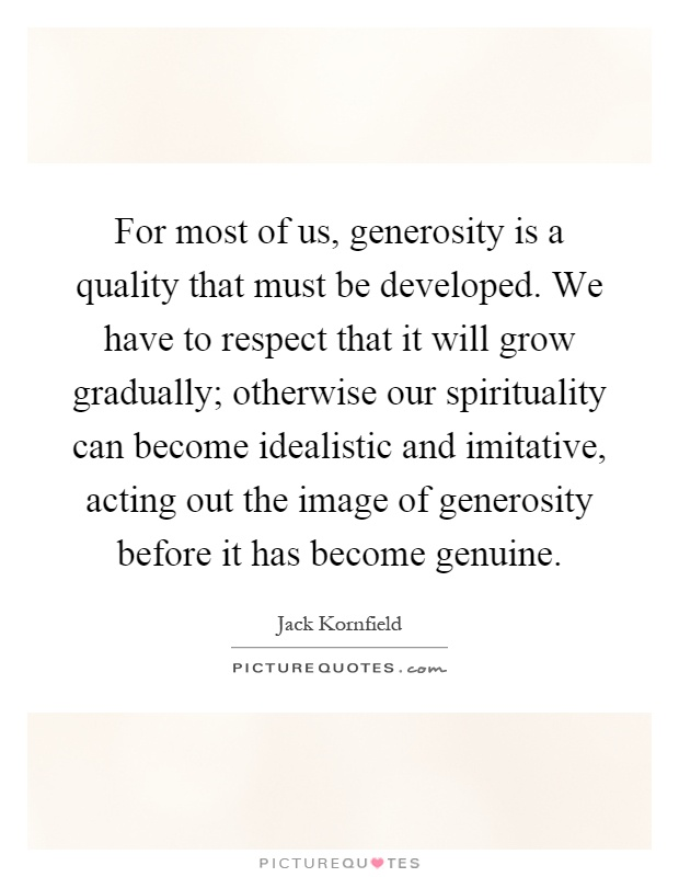 For most of us, generosity is a quality that must be developed. We have to respect that it will grow gradually; otherwise our spirituality can become idealistic and imitative, acting out the image of generosity before it has become genuine Picture Quote #1