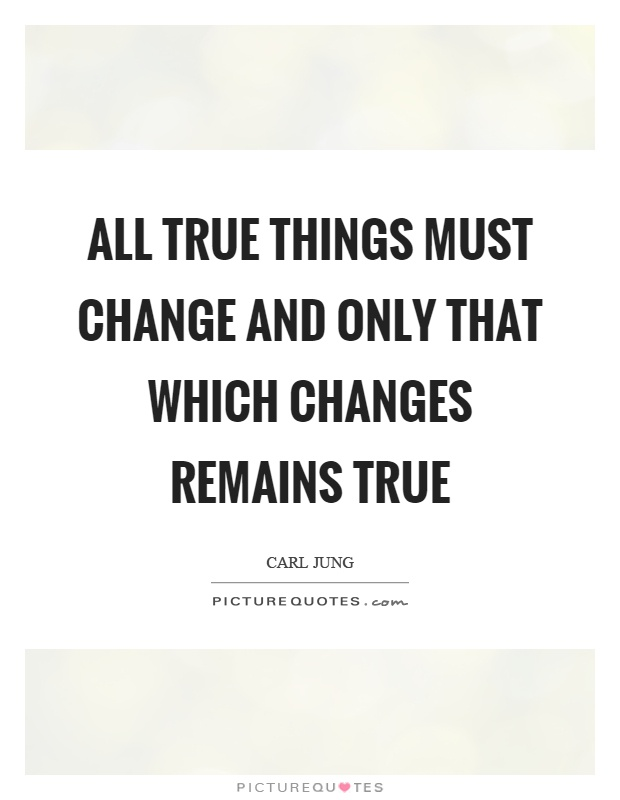 All true things must change and only that which changes remains true Picture Quote #1