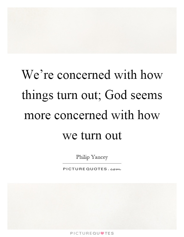 We're concerned with how things turn out; God seems more concerned with how we turn out Picture Quote #1