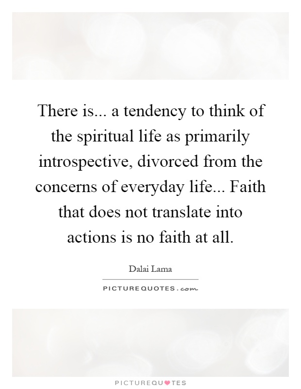 There is... a tendency to think of the spiritual life as primarily introspective, divorced from the concerns of everyday life... Faith that does not translate into actions is no faith at all Picture Quote #1