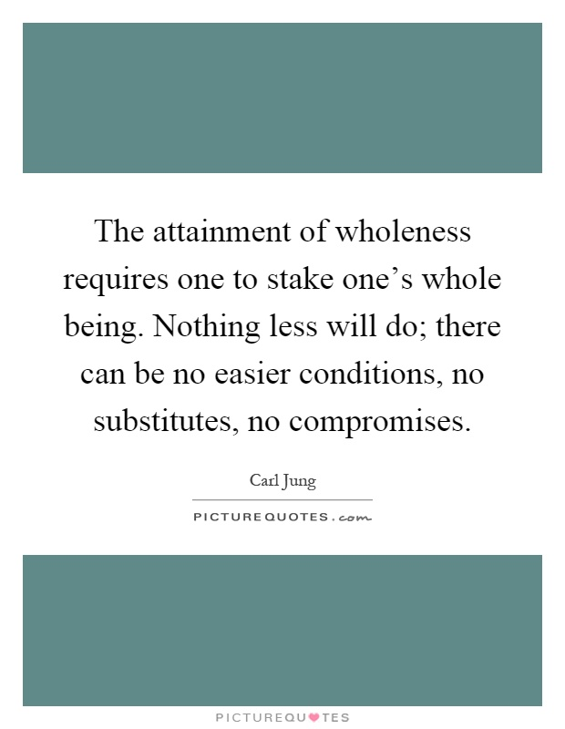 The attainment of wholeness requires one to stake one's whole being. Nothing less will do; there can be no easier conditions, no substitutes, no compromises Picture Quote #1