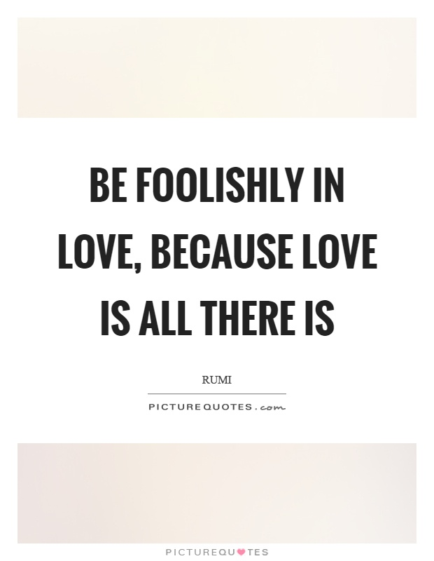 Be foolishly in love, because love is all there is Picture Quote #1