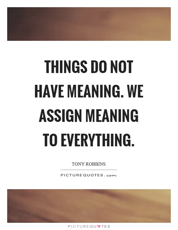 Things do not have meaning. We assign meaning to everything Picture Quote #1